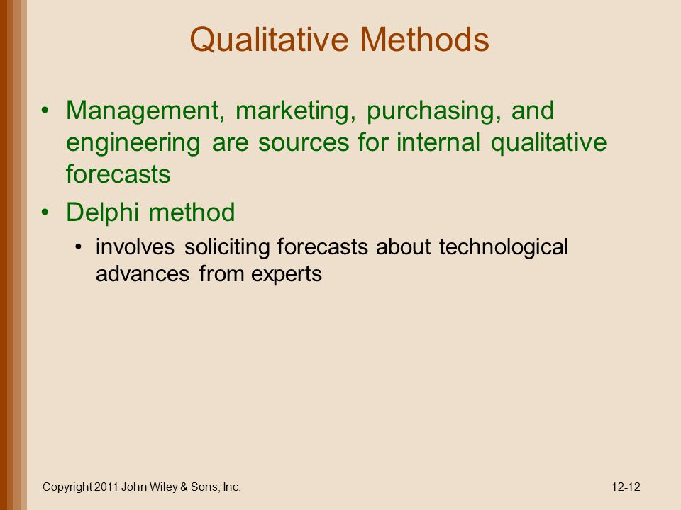 Qualitative Methods Management, marketing, purchasing, and engineering are sources for internal qualitative forecasts Delphi method involves solicitin