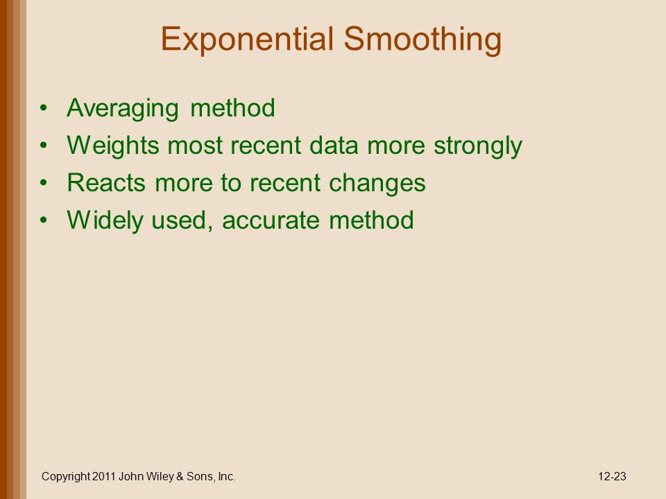 Exponential Smoothing Copyright 2011 John Wiley & Sons, Inc.12-23 Averaging method Weights most recent data more strongly Reacts more to recent change