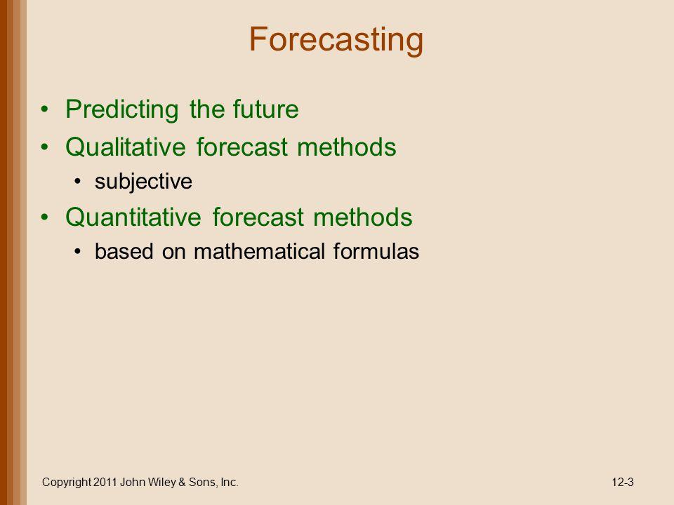Forecasting Predicting the future Qualitative forecast methods subjective Quantitative forecast methods based on mathematical formulas Copyright 2011