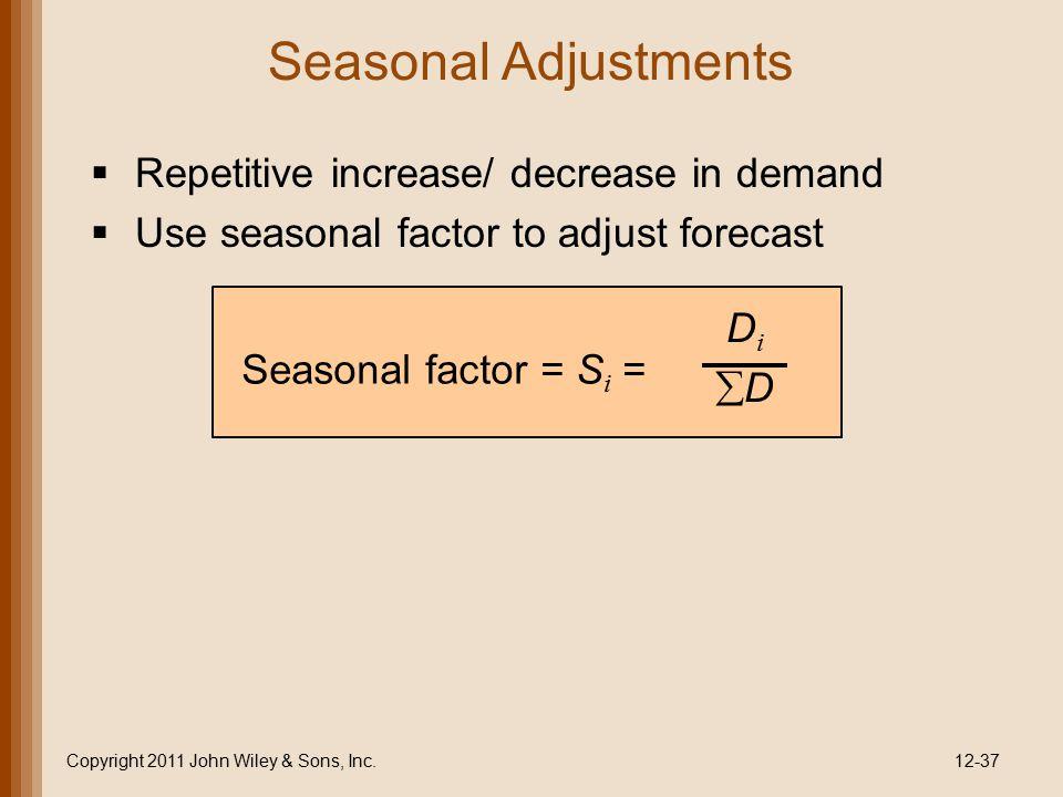 Seasonal Adjustments Copyright 2011 John Wiley & Sons, Inc.12-37   Repetitive increase/ decrease in demand   Use seasonal factor to adjust forecas
