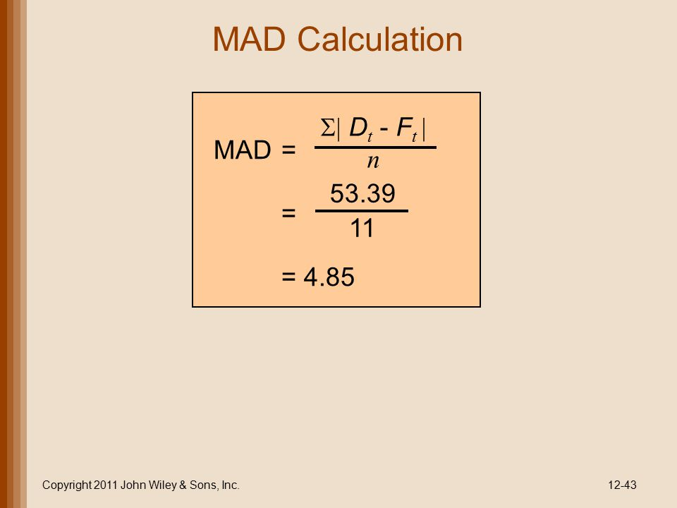 MAD Calculation Copyright 2011 John Wiley & Sons, Inc.12-43   D t - F t  n MAD= = = 4.85 53.39 11