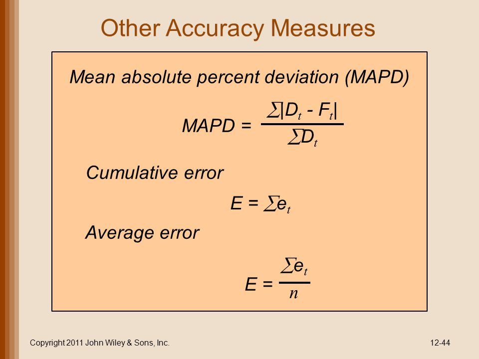 Other Accuracy Measures Copyright 2011 John Wiley & Sons, Inc.12-44 Mean absolute percent deviation (MAPD) MAPD =  |D t - F t |  D t Cumulative erro