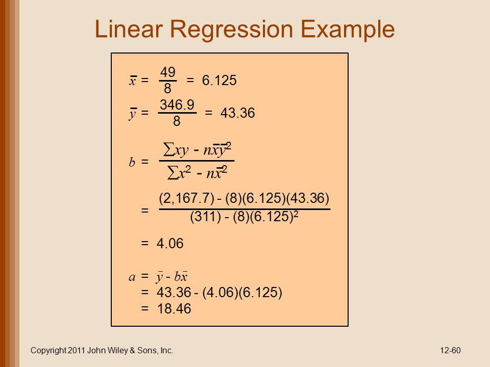 Linear Regression Example Copyright 2011 John Wiley & Sons, Inc.12-60 x = = 6.125 y = = 43.36 b = = = 4.06 a = y - bx = 43.36 - (4.06)(6.125) = 18.46