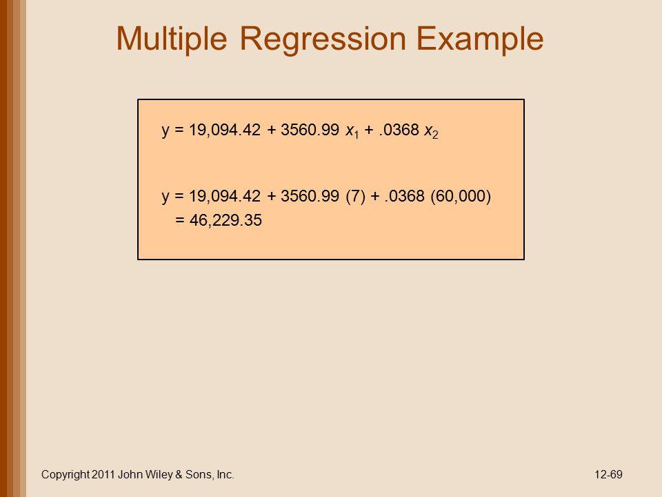 Multiple Regression Example Copyright 2011 John Wiley & Sons, Inc.12-69 y = 19,094.42 + 3560.99 x 1 +.0368 x 2 y = 19,094.42 + 3560.99 (7) +.0368 (60,