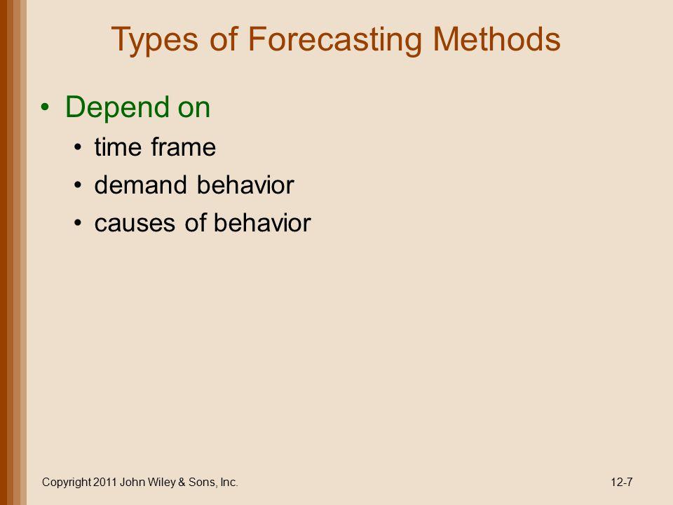 Types of Forecasting Methods Depend on time frame demand behavior causes of behavior Copyright 2011 John Wiley & Sons, Inc.12-7