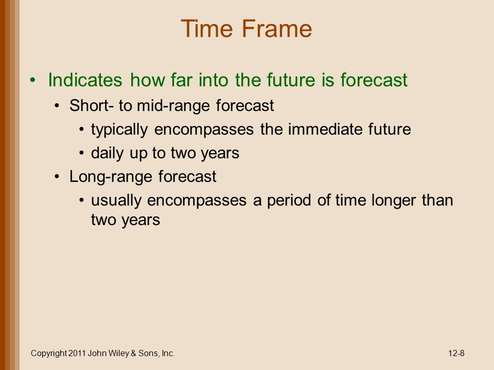 Time Frame Indicates how far into the future is forecast Short- to mid-range forecast typically encompasses the immediate future daily up to two years