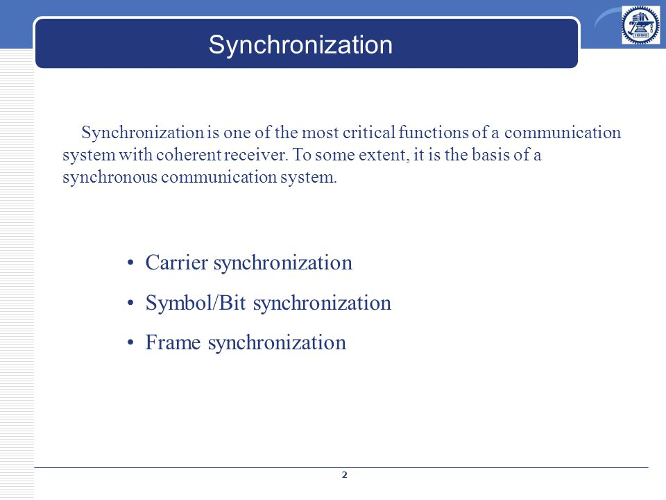 Synchronization Synchronization is one of the most critical functions of a communication system with coherent receiver. To some extent, it is the basi