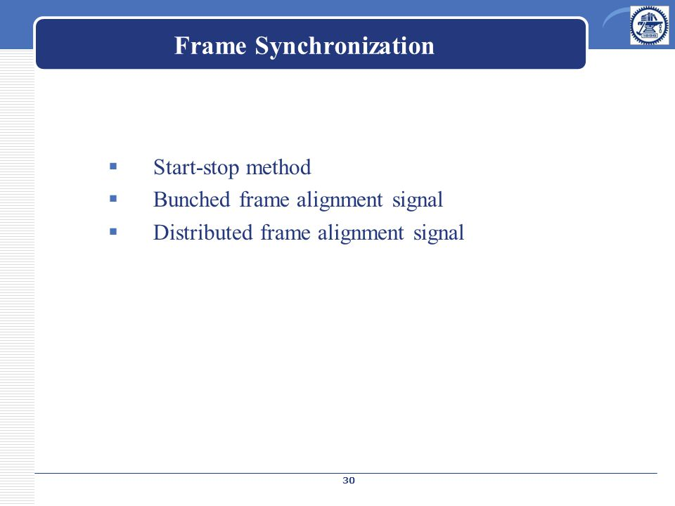 Frame Synchronization  Start-stop method  Bunched frame alignment signal  Distributed frame alignment signal 30