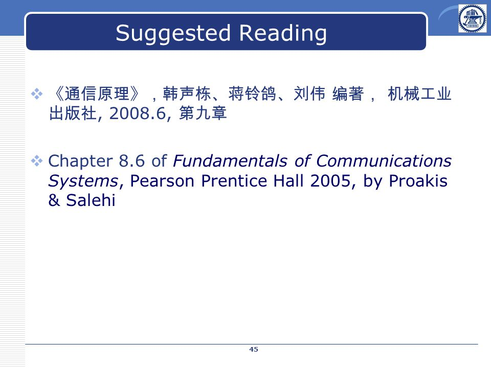 Suggested Reading  《通信原理》,韩声栋、蒋铃鸽、刘伟 编著, 机械工业 出版社, 2008.6, 第九章  Chapter 8.6 of Fundamentals of Communications Systems, Pearson Prentice Hall 2005, by Proakis & Salehi 45