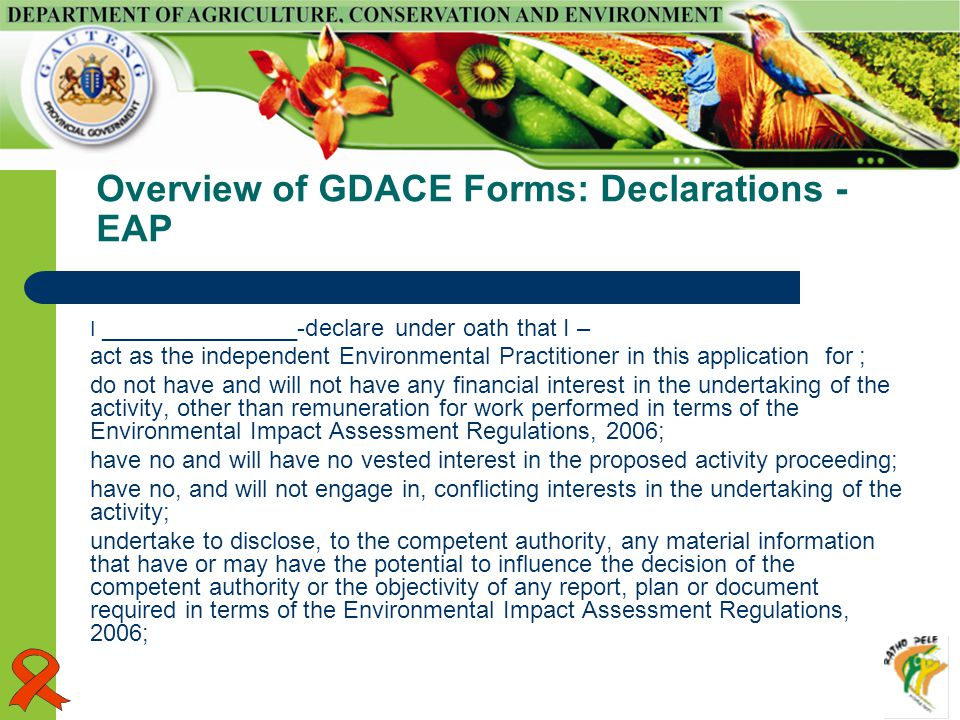 Overview of GDACE Forms: Declarations - EAP I _______________-declare under oath that I – act as the independent Environmental Practitioner in this application for ; do not have and will not have any financial interest in the undertaking of the activity, other than remuneration for work performed in terms of the Environmental Impact Assessment Regulations, 2006; have no and will have no vested interest in the proposed activity proceeding; have no, and will not engage in, conflicting interests in the undertaking of the activity; undertake to disclose, to the competent authority, any material information that have or may have the potential to influence the decision of the competent authority or the objectivity of any report, plan or document required in terms of the Environmental Impact Assessment Regulations, 2006;