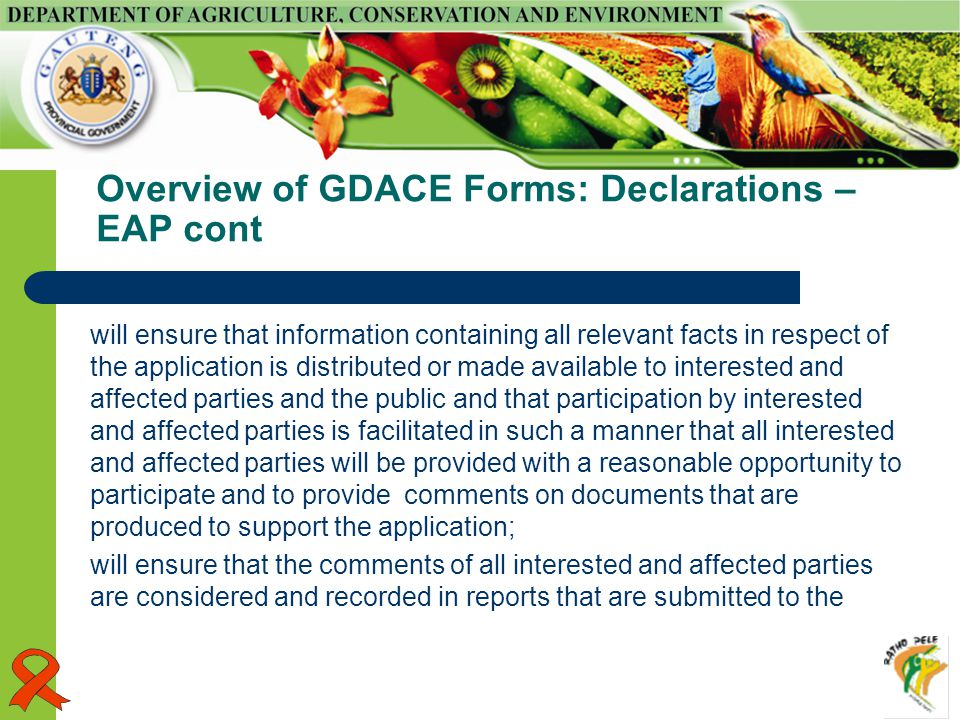 Overview of GDACE Forms: Declarations – EAP cont will ensure that information containing all relevant facts in respect of the application is distributed or made available to interested and affected parties and the public and that participation by interested and affected parties is facilitated in such a manner that all interested and affected parties will be provided with a reasonable opportunity to participate and to provide comments on documents that are produced to support the application; will ensure that the comments of all interested and affected parties are considered and recorded in reports that are submitted to the