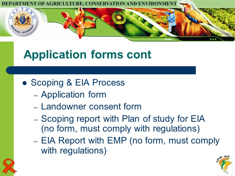 Application forms cont Scoping & EIA Process – Application form – Landowner consent form – Scoping report with Plan of study for EIA (no form, must comply with regulations) – EIA Report with EMP (no form, must comply with regulations)