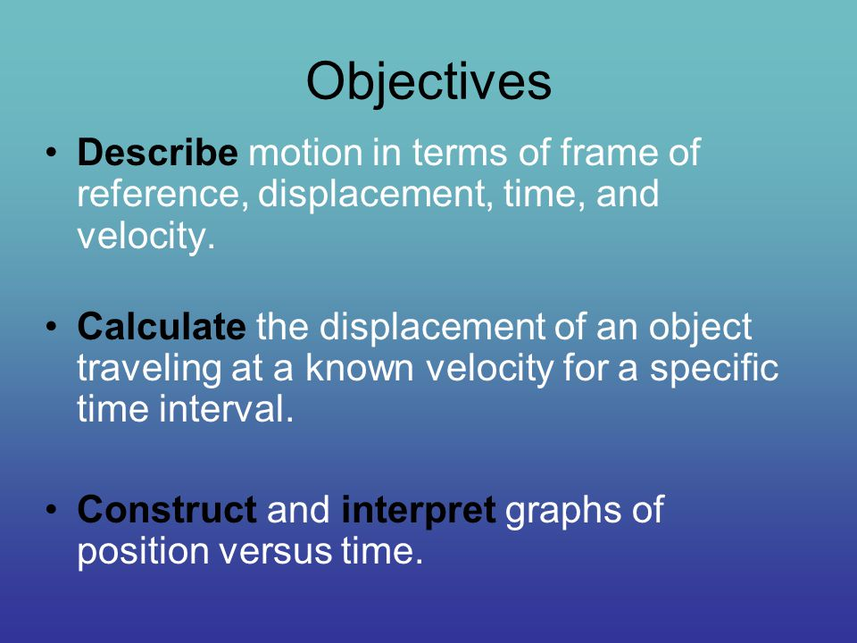 Objectives Describe motion in terms of frame of reference, displacement, time, and velocity. Calculate the displacement of an object traveling at a kn