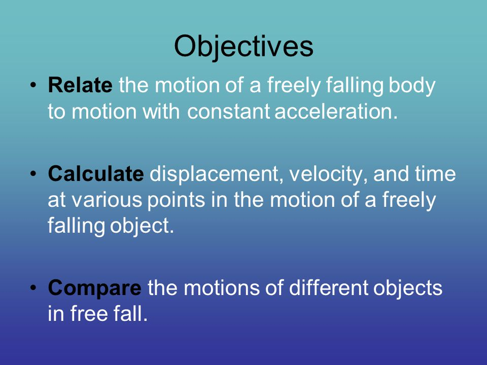 Objectives Relate the motion of a freely falling body to motion with constant acceleration. Calculate displacement, velocity, and time at various poin