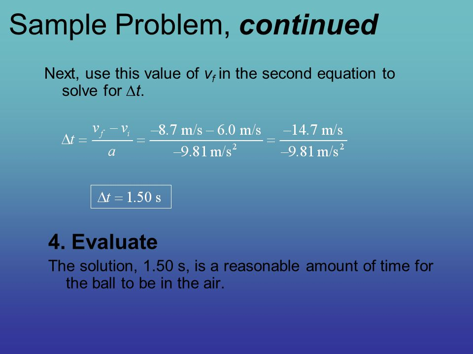 4. Evaluate The solution, 1.50 s, is a reasonable amount of time for the ball to be in the air. Next, use this value of v f in the second equation to