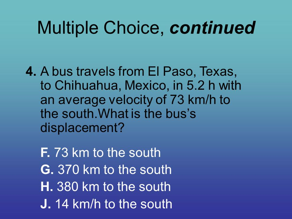 Multiple Choice, continued 4.A bus travels from El Paso, Texas, to Chihuahua, Mexico, in 5.2 h with an average velocity of 73 km/h to the south.What i