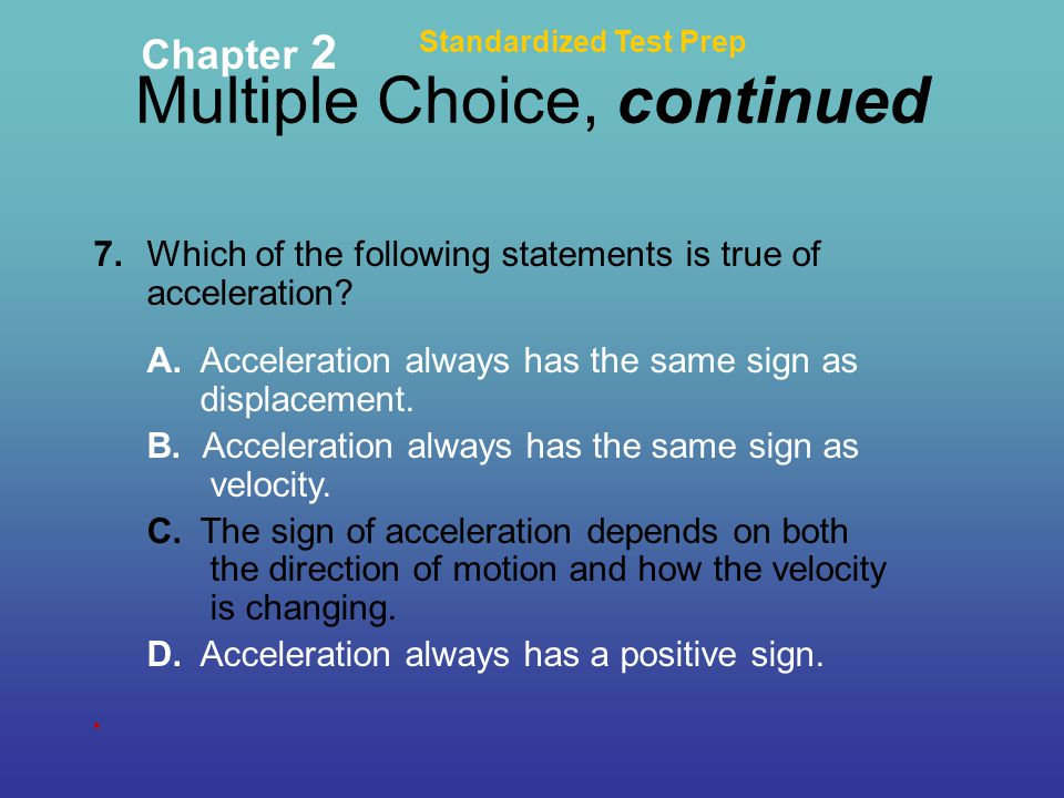 Multiple Choice, continued Standardized Test Prep Chapter 2 7. Which of the following statements is true of acceleration? A. Acceleration always has t