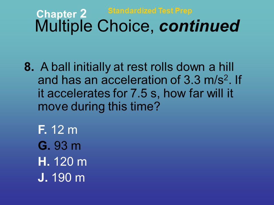 Multiple Choice, continued Standardized Test Prep Chapter 2 8. A ball initially at rest rolls down a hill and has an acceleration of 3.3 m/s 2. If it