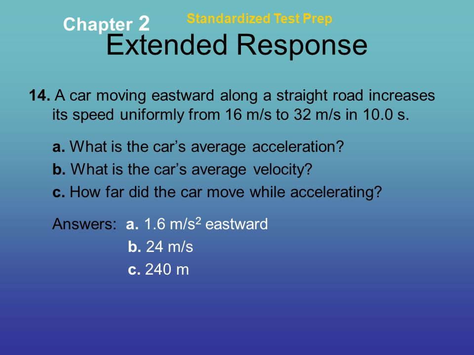 Extended Response Standardized Test Prep Chapter 2 14. A car moving eastward along a straight road increases its speed uniformly from 16 m/s to 32 m/s