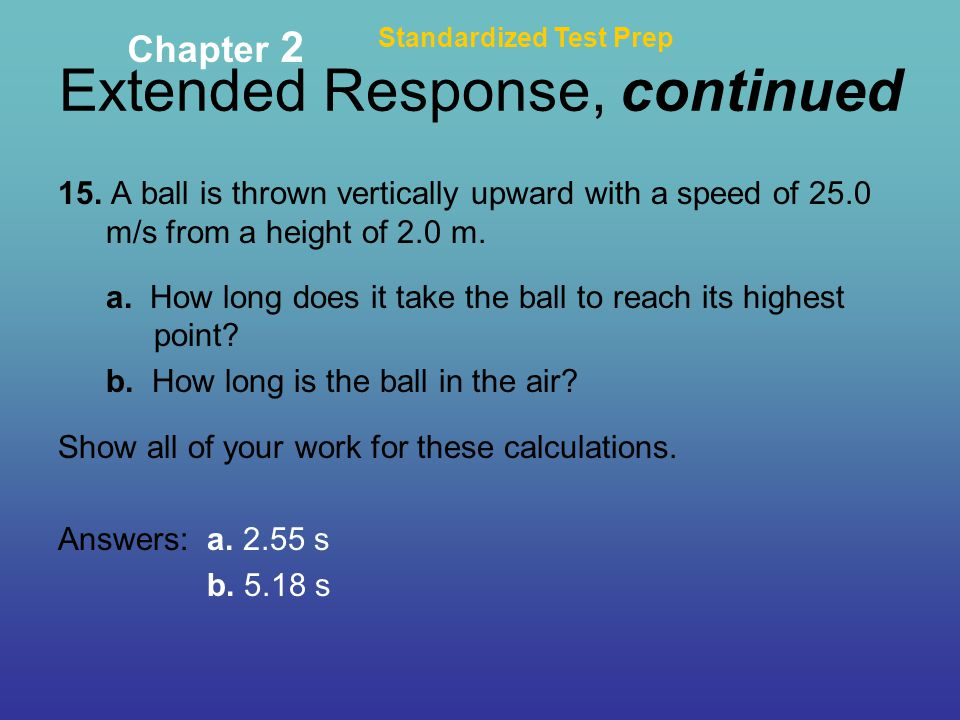 Extended Response, continued Standardized Test Prep Chapter 2 15. A ball is thrown vertically upward with a speed of 25.0 m/s from a height of 2.0 m.