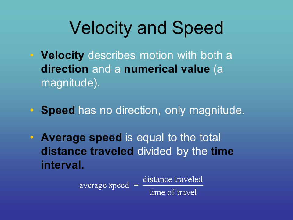 Velocity and Speed Velocity describes motion with both a direction and a numerical value (a magnitude). Speed has no direction, only magnitude. Averag