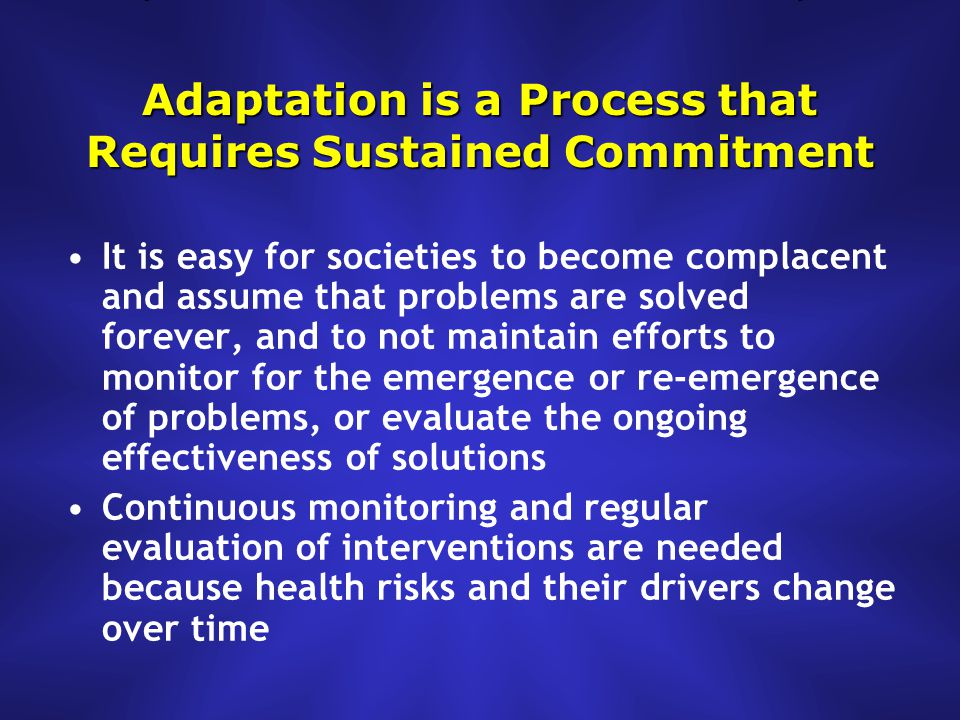 Adaptation is a Process that Requires Sustained Commitment It is easy for societies to become complacent and assume that problems are solved forever, and to not maintain efforts to monitor for the emergence or re-emergence of problems, or evaluate the ongoing effectiveness of solutions Continuous monitoring and regular evaluation of interventions are needed because health risks and their drivers change over time