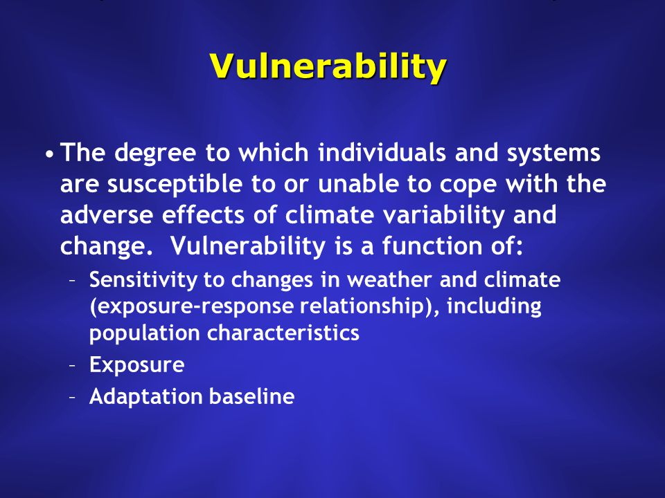 Vulnerability The degree to which individuals and systems are susceptible to or unable to cope with the adverse effects of climate variability and change.