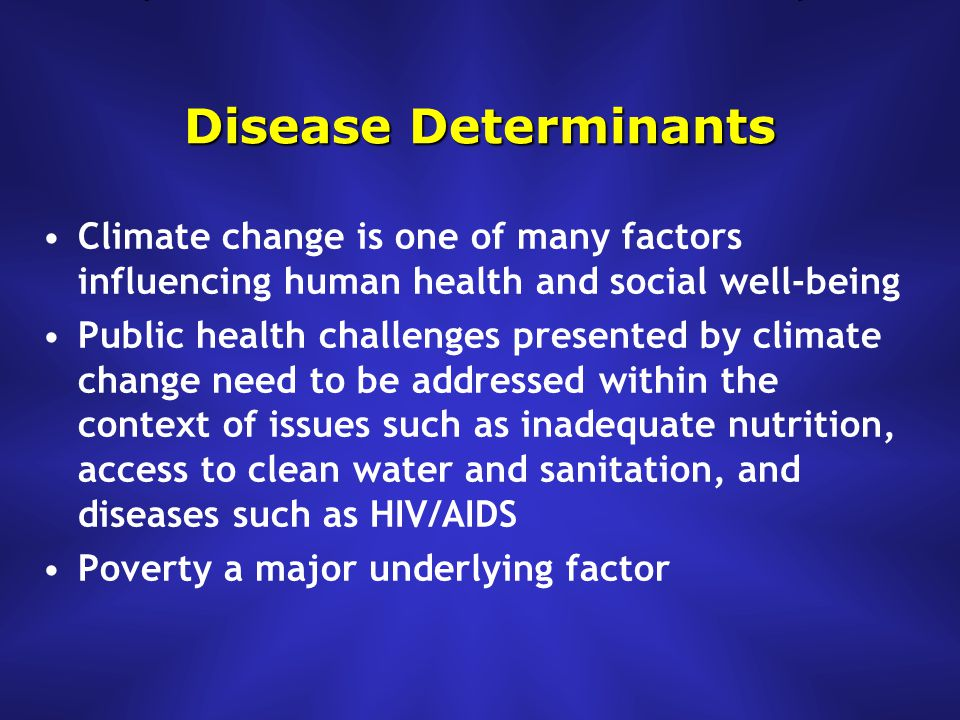 Disease Determinants Climate change is one of many factors influencing human health and social well-being Public health challenges presented by climate change need to be addressed within the context of issues such as inadequate nutrition, access to clean water and sanitation, and diseases such as HIV/AIDS Poverty a major underlying factor