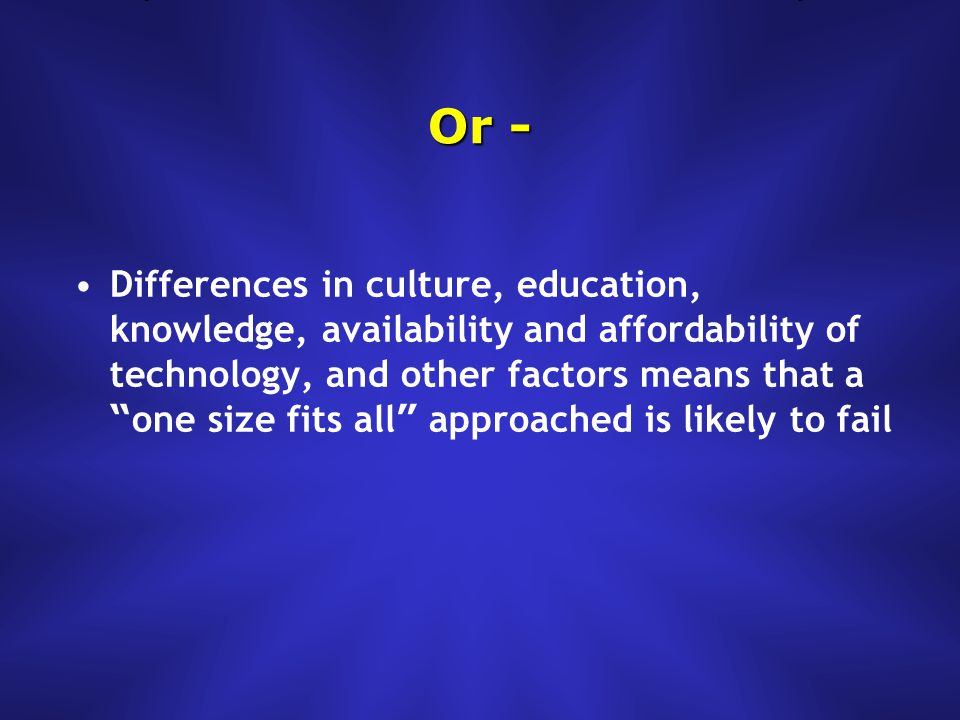 Or - Differences in culture, education, knowledge, availability and affordability of technology, and other factors means that a one size fits all approached is likely to fail