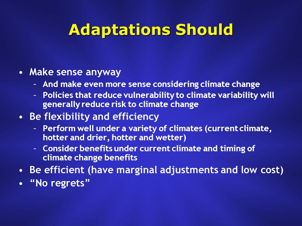 Adaptations Should Make sense anyway –And make even more sense considering climate change –Policies that reduce vulnerability to climate variability will generally reduce risk to climate change Be flexibility and efficiency –Perform well under a variety of climates (current climate, hotter and drier, hotter and wetter) –Consider benefits under current climate and timing of climate change benefits Be efficient (have marginal adjustments and low cost) No regrets