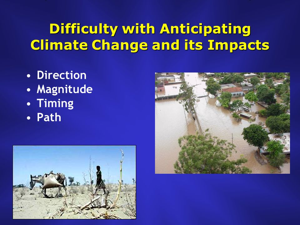 Difficulty with Anticipating Climate Change and its Impacts Direction Magnitude Timing Path
