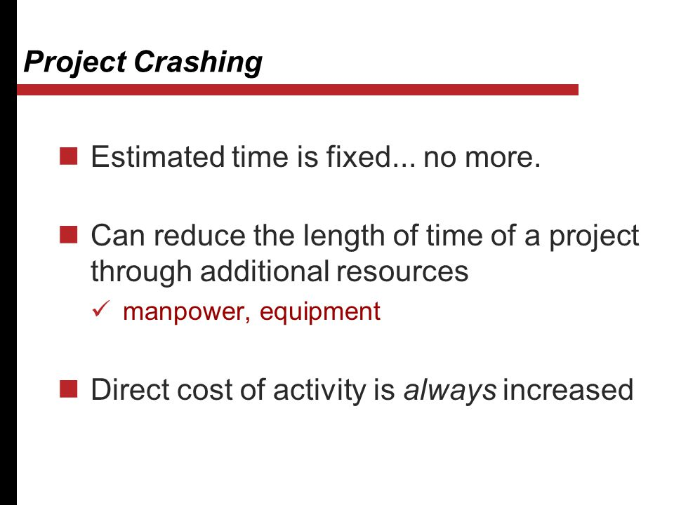 Project Crashing Estimated time is fixed... no more. Can reduce the length of time of a project through additional resources manpower, equipment Direc