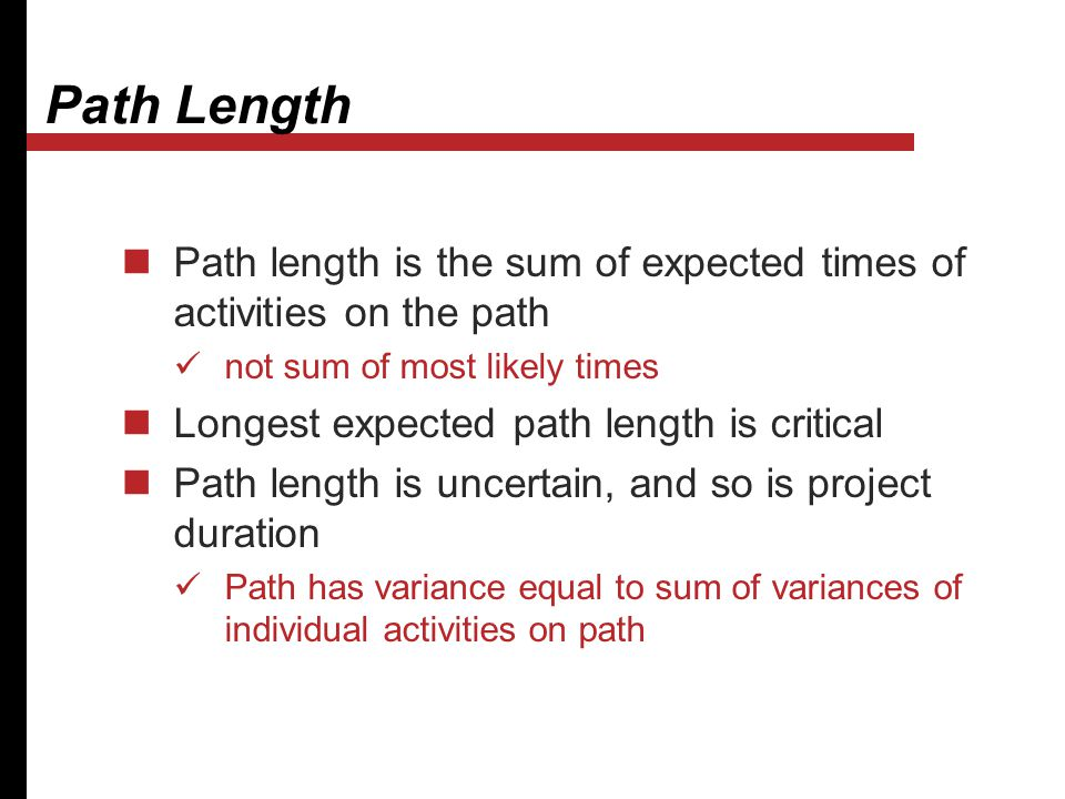 Path Length Path length is the sum of expected times of activities on the path not sum of most likely times Longest expected path length is critical P