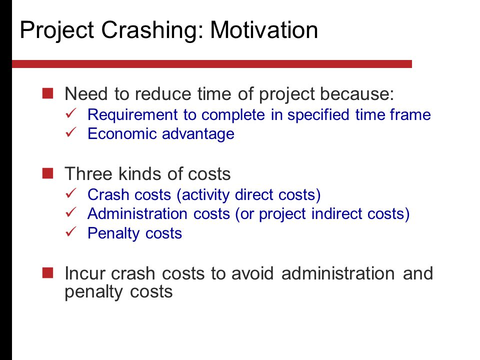 Project Crashing: Motivation Need to reduce time of project because: Requirement to complete in specified time frame Economic advantage Three kinds of