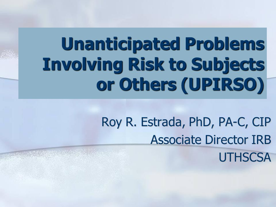 Unanticipated Problems Involving Risk to Subjects or Others (UPIRSO) Roy R.