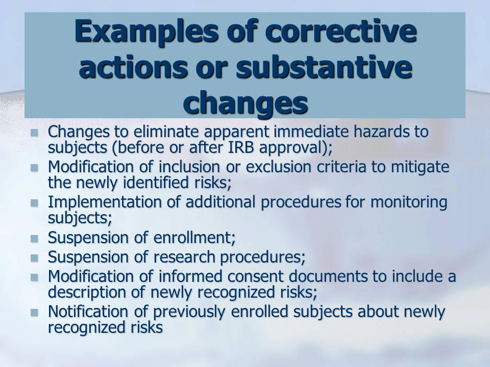 Examples of corrective actions or substantive changes Changes to eliminate apparent immediate hazards to subjects (before or after IRB approval); Changes to eliminate apparent immediate hazards to subjects (before or after IRB approval); Modification of inclusion or exclusion criteria to mitigate the newly identified risks; Modification of inclusion or exclusion criteria to mitigate the newly identified risks; Implementation of additional procedures for monitoring subjects; Implementation of additional procedures for monitoring subjects; Suspension of enrollment; Suspension of enrollment; Suspension of research procedures; Suspension of research procedures; Modification of informed consent documents to include a description of newly recognized risks; Modification of informed consent documents to include a description of newly recognized risks; Notification of previously enrolled subjects about newly recognized risks Notification of previously enrolled subjects about newly recognized risks