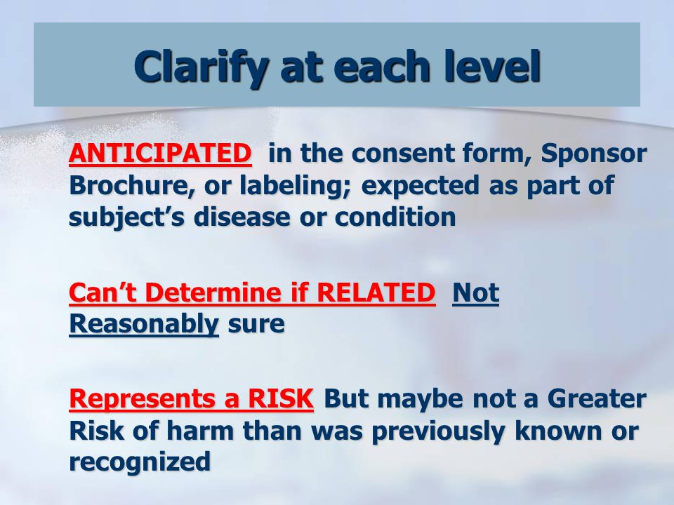 ANTICIPATED in the consent form, Sponsor Brochure, or labeling; expected as part of subject's disease or condition Can't Determine if RELATED Not Reasonably sure Represents a RISK But maybe not a Greater Risk of harm than was previously known or recognized Clarify at each level
