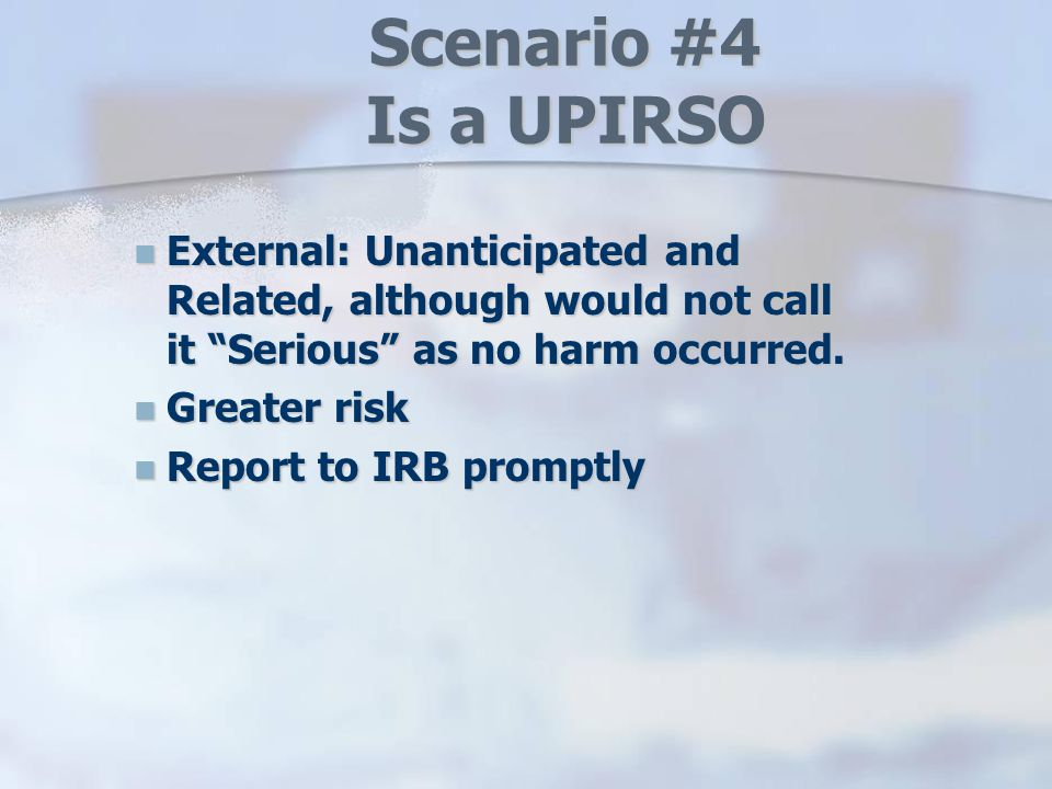 Scenario #4 Is a UPIRSO External: Unanticipated and Related, although would not call it Serious as no harm occurred.