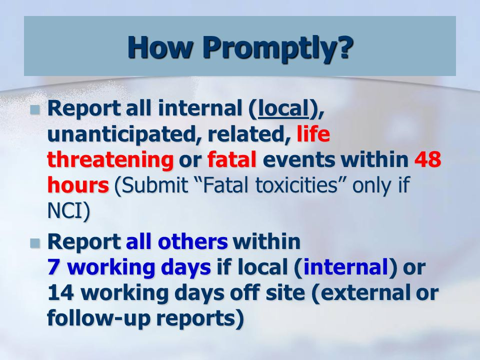 Report all internal (local), unanticipated, related, life threatening or fatal events within 48 hours (Submit Fatal toxicities only if NCI) Report all internal (local), unanticipated, related, life threatening or fatal events within 48 hours (Submit Fatal toxicities only if NCI) Report all others within 7 working days if local (internal) or 14 working days off site (external or follow-up reports) Report all others within 7 working days if local (internal) or 14 working days off site (external or follow-up reports) How Promptly