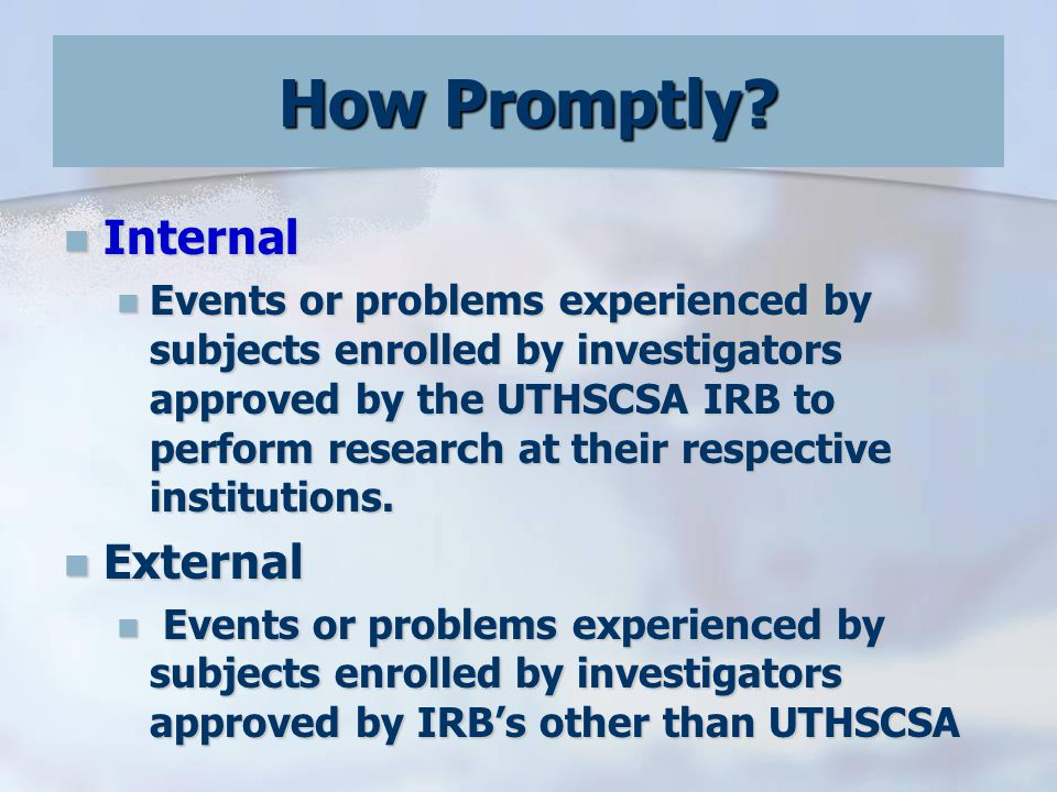 Internal Internal Events or problems experienced by subjects enrolled by investigators approved by the UTHSCSA IRB to perform research at their respective institutions.