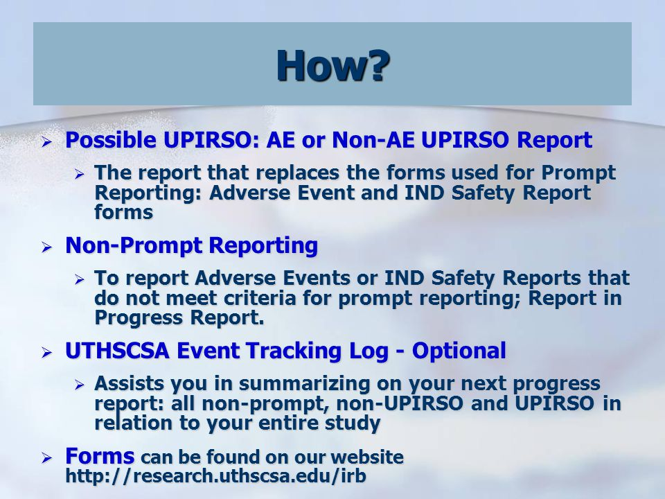  Possible UPIRSO: AE or Non-AE UPIRSO Report  The report that replaces the forms used for Prompt Reporting: Adverse Event and IND Safety Report forms  Non-Prompt Reporting  To report Adverse Events or IND Safety Reports that do not meet criteria for prompt reporting; Report in Progress Report.