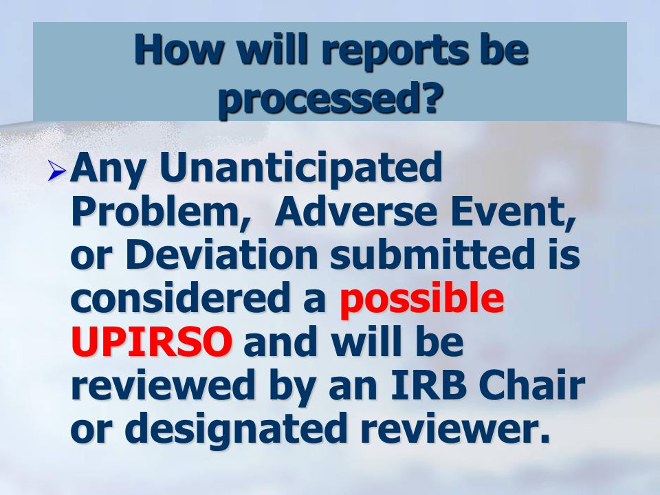  Any Unanticipated Problem, Adverse Event, or Deviation submitted is considered a possible UPIRSO and will be reviewed by an IRB Chair or designated reviewer.