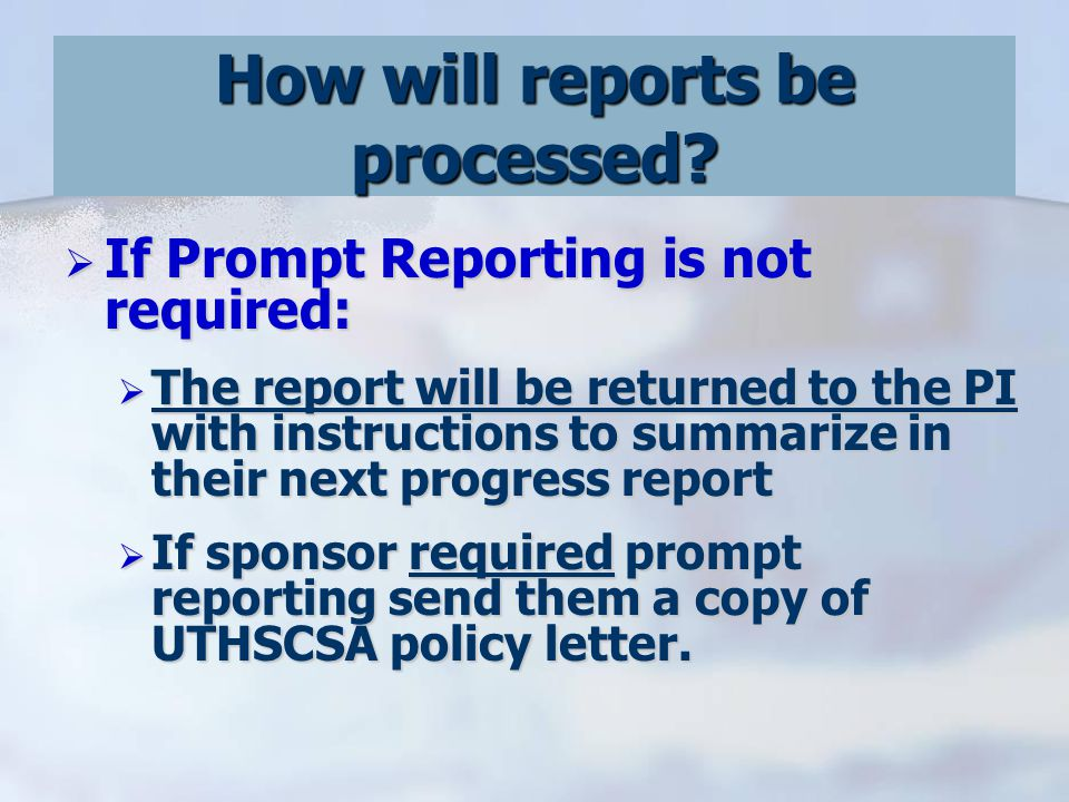  If Prompt Reporting is not required:  The report will be returned to the PI with instructions to summarize in their next progress report  If sponsor required prompt reporting send them a copy of UTHSCSA policy letter.