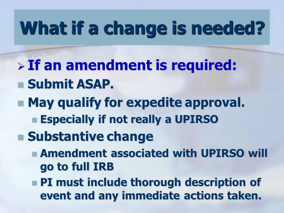  If an amendment is required: Submit ASAP. Submit ASAP.