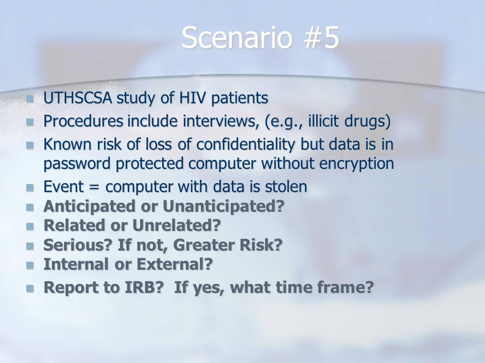 Scenario #5 UTHSCSA study of HIV patients UTHSCSA study of HIV patients Procedures include interviews, (e.g., illicit drugs) Procedures include interviews, (e.g., illicit drugs) Known risk of loss of confidentiality but data is in password protected computer without encryption Known risk of loss of confidentiality but data is in password protected computer without encryption Event = computer with data is stolen Event = computer with data is stolen Anticipated or Unanticipated.