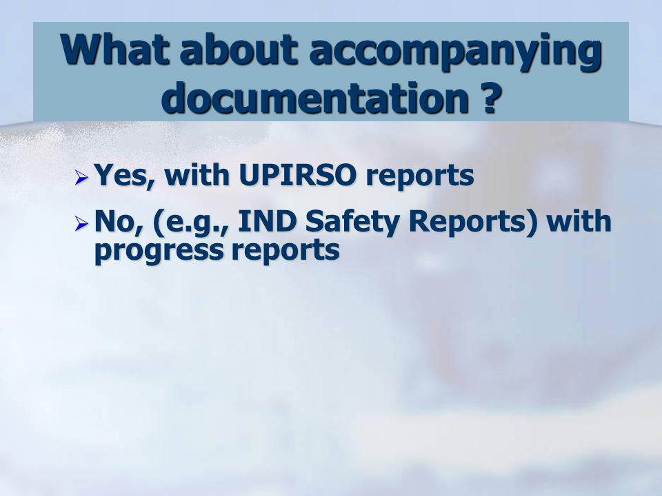  Yes, with UPIRSO reports  No, (e.g., IND Safety Reports) with progress reports What about accompanying documentation