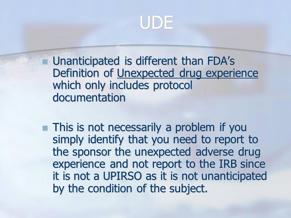 UDE Unanticipated is different than FDA's Definition of Unexpected drug experience which only includes protocol documentation Unanticipated is different than FDA's Definition of Unexpected drug experience which only includes protocol documentation This is not necessarily a problem if you simply identify that you need to report to the sponsor the unexpected adverse drug experience and not report to the IRB since it is not a UPIRSO as it is not unanticipated by the condition of the subject.