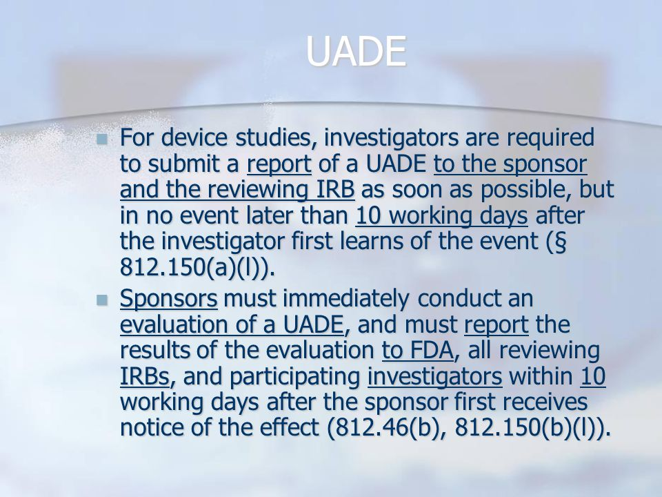 UADE For device studies, investigators are required to submit a report of a UADE to the sponsor and the reviewing IRB as soon as possible, but in no event later than 10 working days after the investigator first learns of the event (§ 812.150(a)(l)).