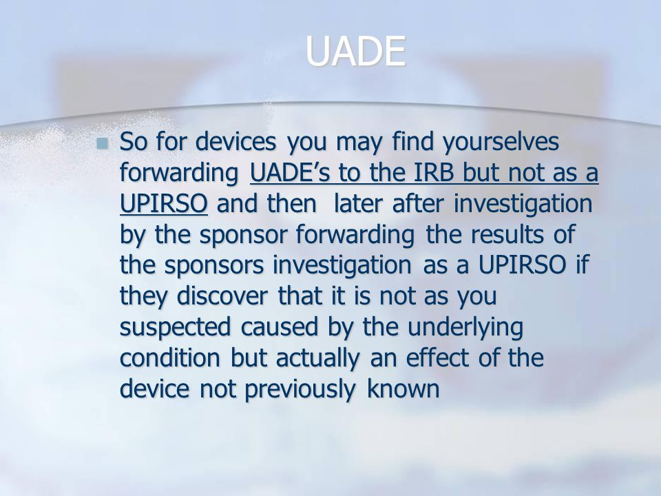 UADE So for devices you may find yourselves forwarding UADE's to the IRB but not as a UPIRSO and then later after investigation by the sponsor forwarding the results of the sponsors investigation as a UPIRSO if they discover that it is not as you suspected caused by the underlying condition but actually an effect of the device not previously known So for devices you may find yourselves forwarding UADE's to the IRB but not as a UPIRSO and then later after investigation by the sponsor forwarding the results of the sponsors investigation as a UPIRSO if they discover that it is not as you suspected caused by the underlying condition but actually an effect of the device not previously known