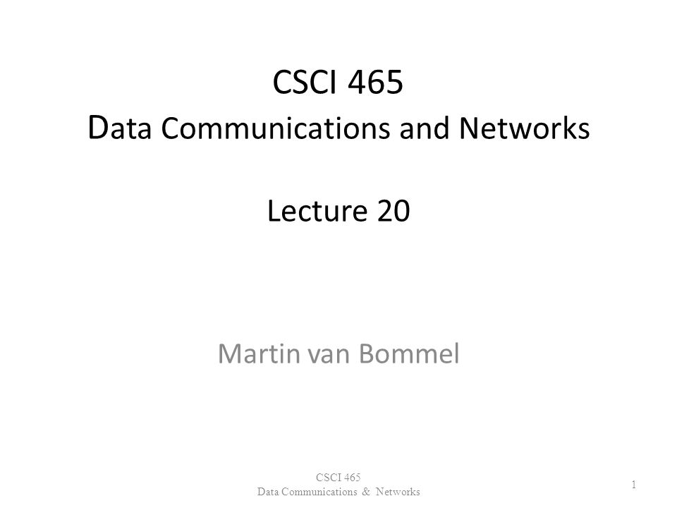 CSCI 465 D ata Communications and Networks Lecture 20 Martin van Bommel CSCI 465 Data Communications & Networks 1